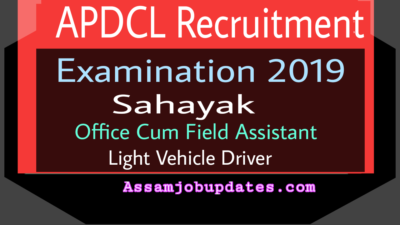 APDCL AEGCL APGCL Recruitment 2019 Examination date Post of Sahayak,Light Vehicle Driver,Office Cum Field Assistant